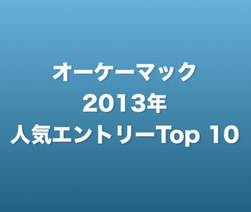 2013年、オーケーマックは246万PVのアクセスを頂きました。読者の皆様、本当にありがとう!人気記事トップ10です