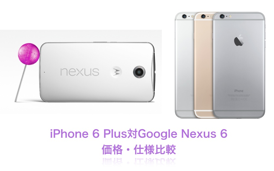 iPhone 6 Plus対Google Nexus 6 価格・仕様比較