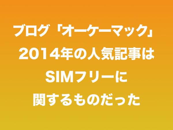 「オーケーマック」2014年の人気記事はSIMフリーに関するものだった