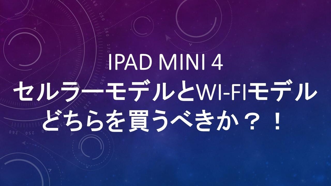 iPad mini 4: セルラーモデルとWi-Fiモデルどちらを買うべきか?!