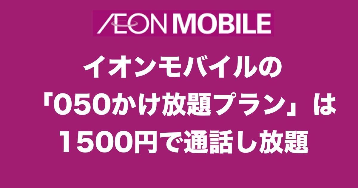 イオンモバイルの「050かけ放題プラン」は1500円で通話し放題