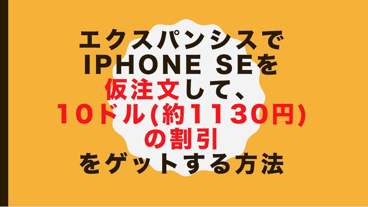 エクスパンシスで iPhone SEを仮注文して、10ドル(約1130円)の割引をゲットする方法