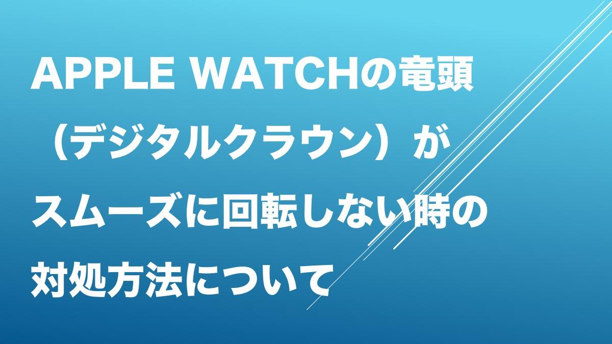 Apple Watchの竜頭(デジタルクラウン)がスムーズに回転しない時の対処方法について