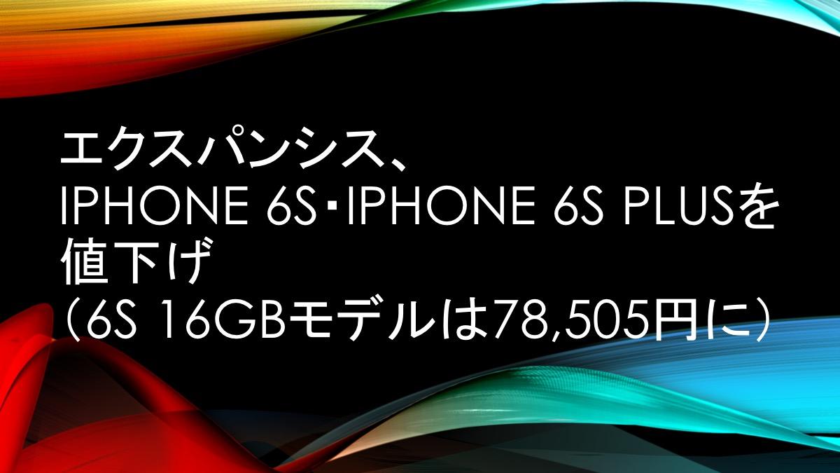 エクスパンシス、iPhone 6s・iPhone 6s Plusを値下げ(6s 16GBモデルは78,505円に)