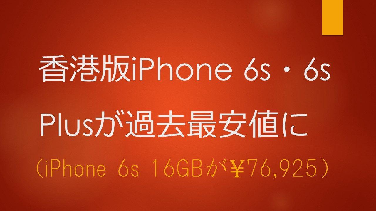 香港版iPhone 6s・6s Plusが過去最安値に (iPhone 6s 16GBが76,925円に)