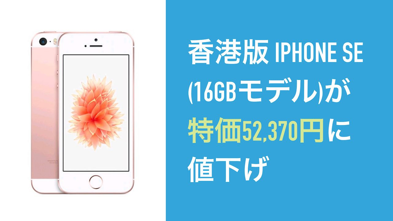 香港版 iPhone SE (16GBモデル)が特価52,370円に値下げ