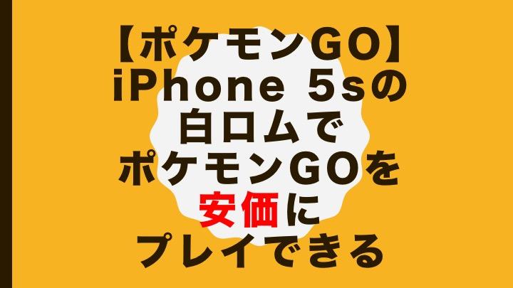 【ポケモンGO】iPhone 5sの白ロムでポケモンGOを安価にプレイできる