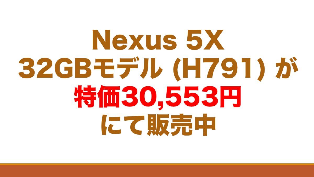 Nexus 5X 32GBモデル (H791) が特価30,553円にて販売中