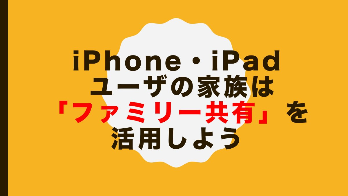 iPhone・iPad ユーザの家族は「ファミリー共有」を活用しよう