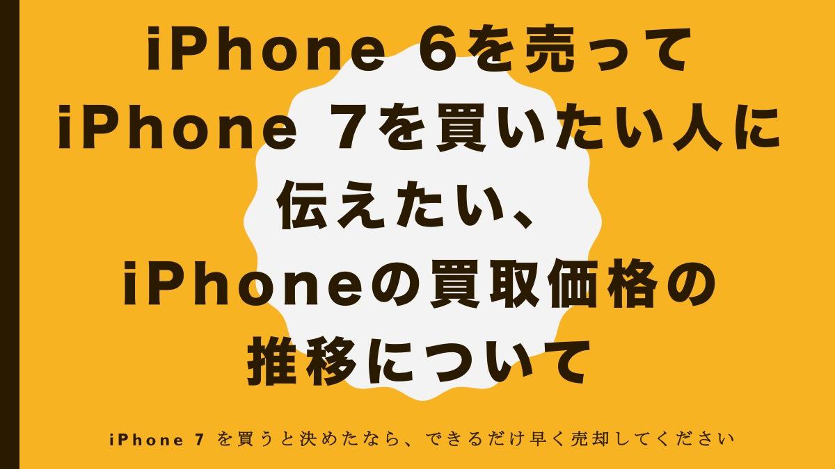 iPhone 6を売ってiPhone 7を買いたい人に伝えたい、iPhoneの買取価格の推移について