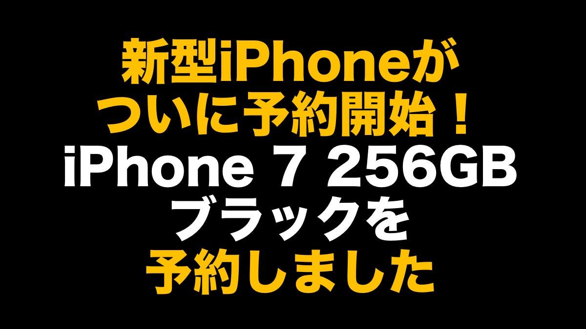 新型iPhoneがついに予約開始! iPhone 7 256GB ブラックを予約しました