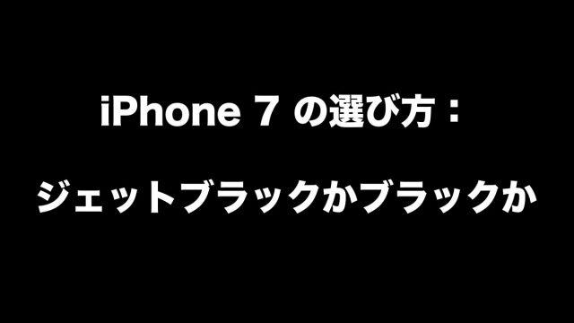 iPhone 7 の選び方:ジェットブラックかブラックか