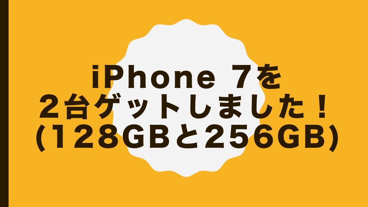 iPhone 7を2台ゲットしました!(128GBと256GB)