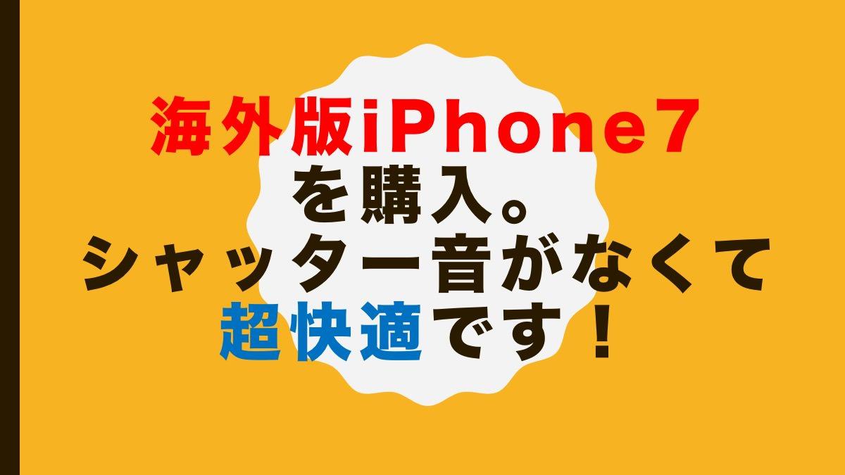 海外版iPhone 7を購入。シャッター音がなくて超快適です!