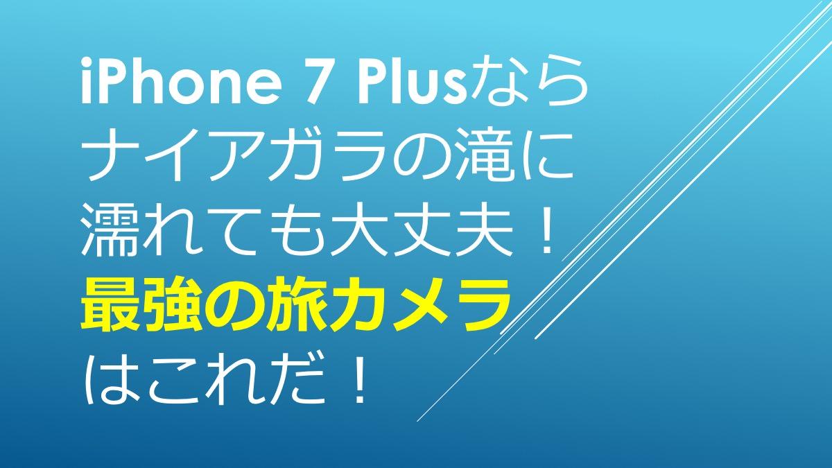iPhone 7 Plusならナイアガラの滝に濡れても大丈夫!最強の旅カメラはこれだ!