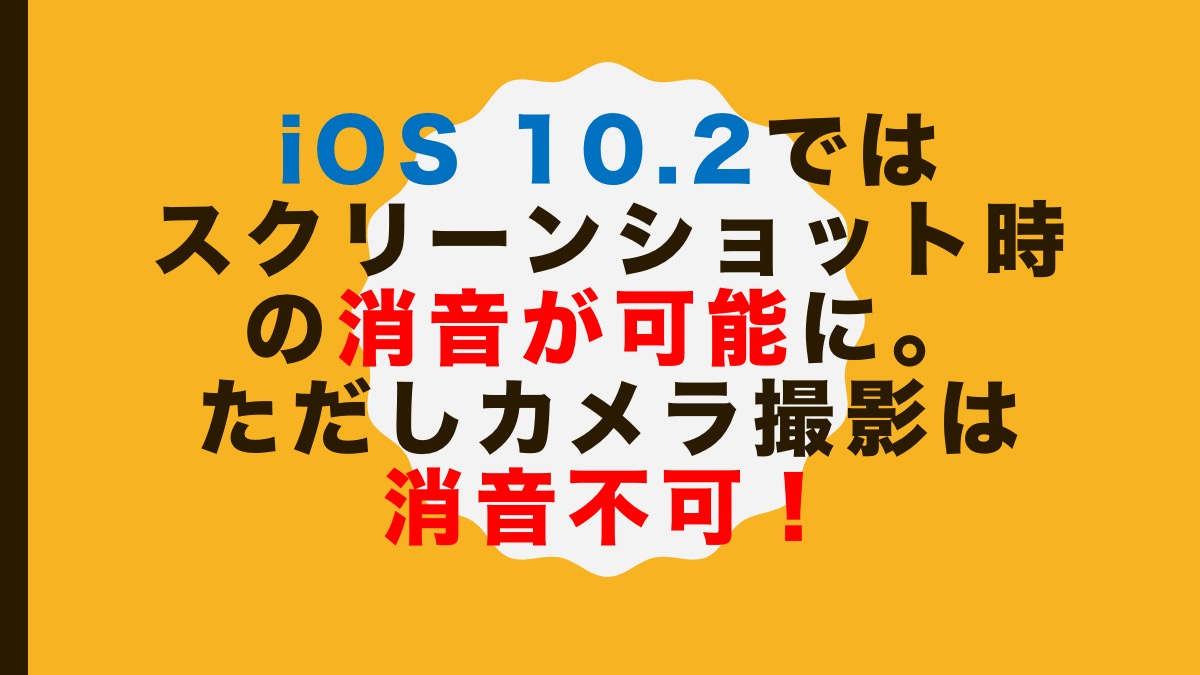 iOS 10.2ではスクリーンショット時の消音が可能に。ただしカメラ撮影は消音不可!