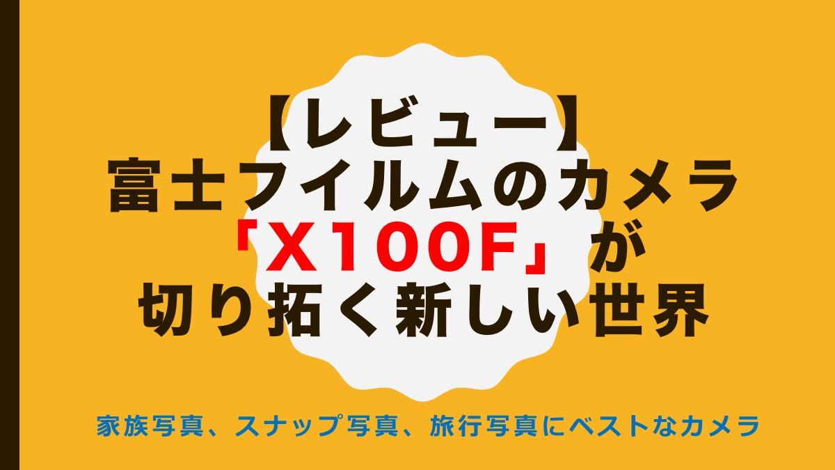 【レビュー】富士フイルムのカメラ「X100F」が切り拓く新しい世界