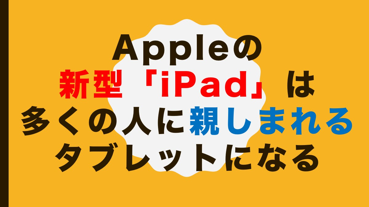 Appleの新型「iPad」は多くの人に親しまれるタブレットになる