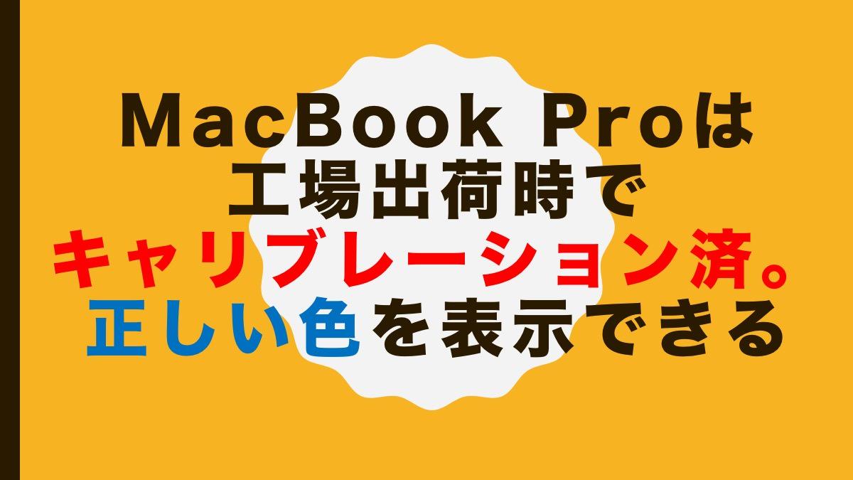 MacBook Proは工場出荷時でキャリブレーション済。正しい色を表示できる