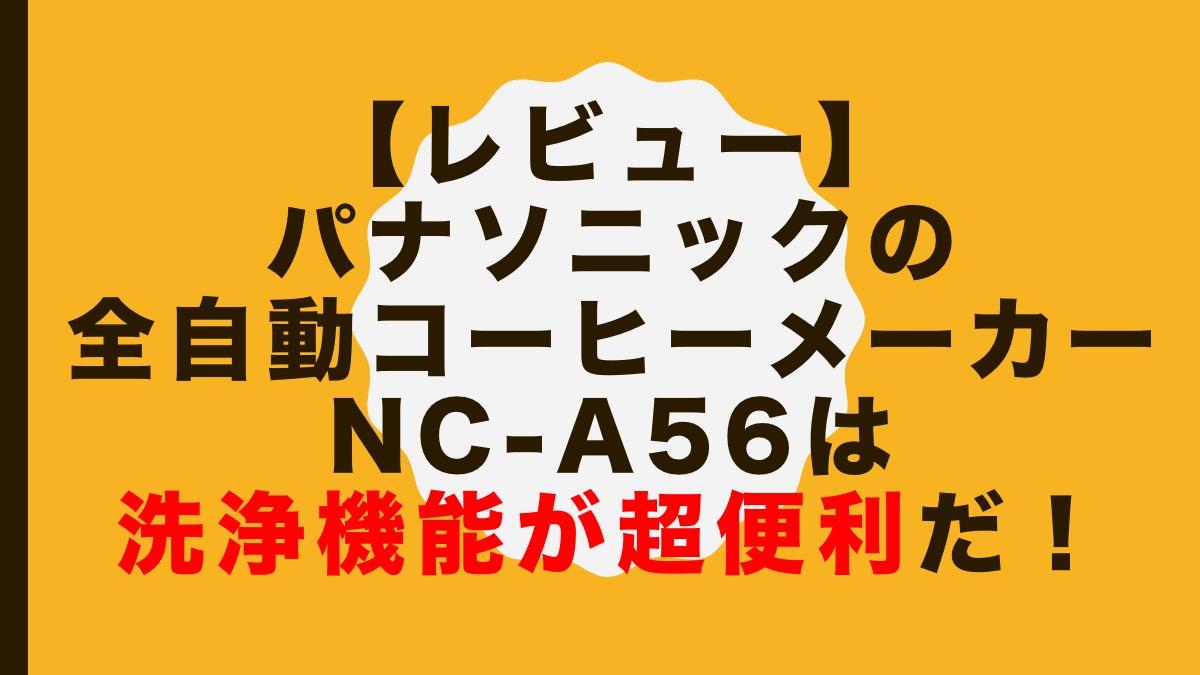 【レビュー】パナソニックの全自動コーヒーメーカーNC-A56は洗浄機能が超便利だ