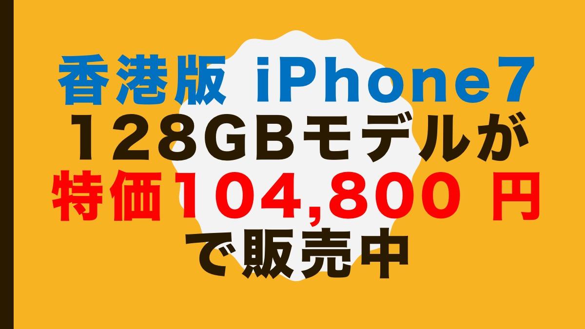 香港版「iPhone 7 128GBモデル」が特価104,800 円で販売中