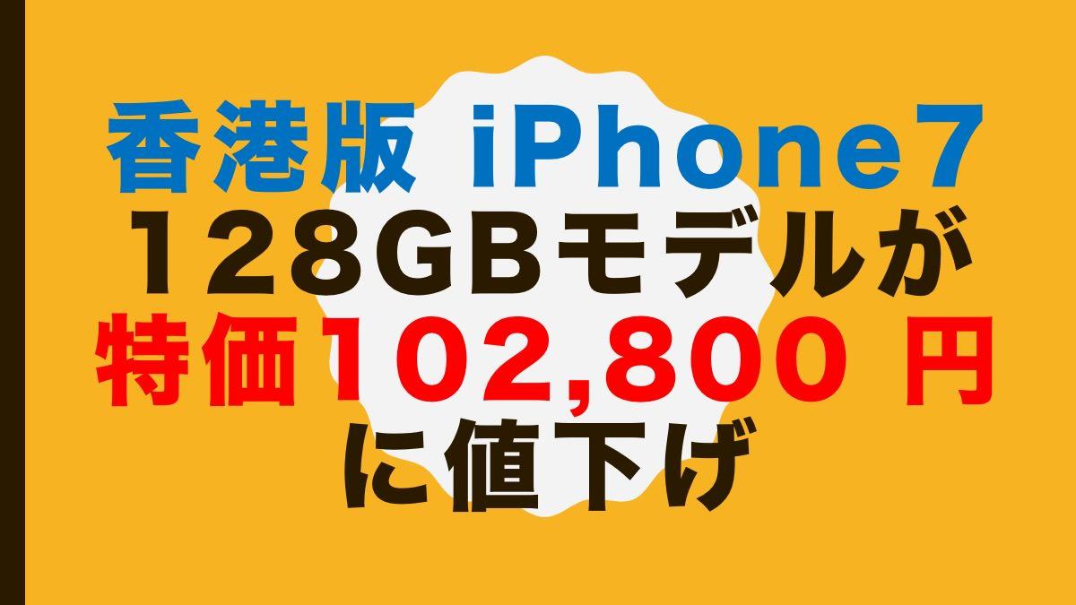 香港版「iPhone 7 128GBモデル」が特価102,800 円に値下げ