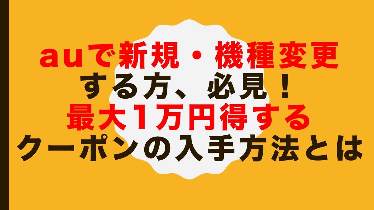 auで新規・機種変更する方、必見!最大1万円得するクーポンの入手方法とは
