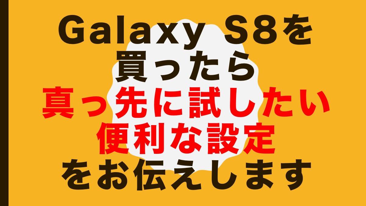 Galaxy S8を買ったら真っ先に試したいおすすめの設定をお伝えします