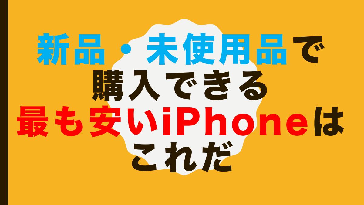 新品・未使用品で購入できる最も安いiPhoneはこれだ