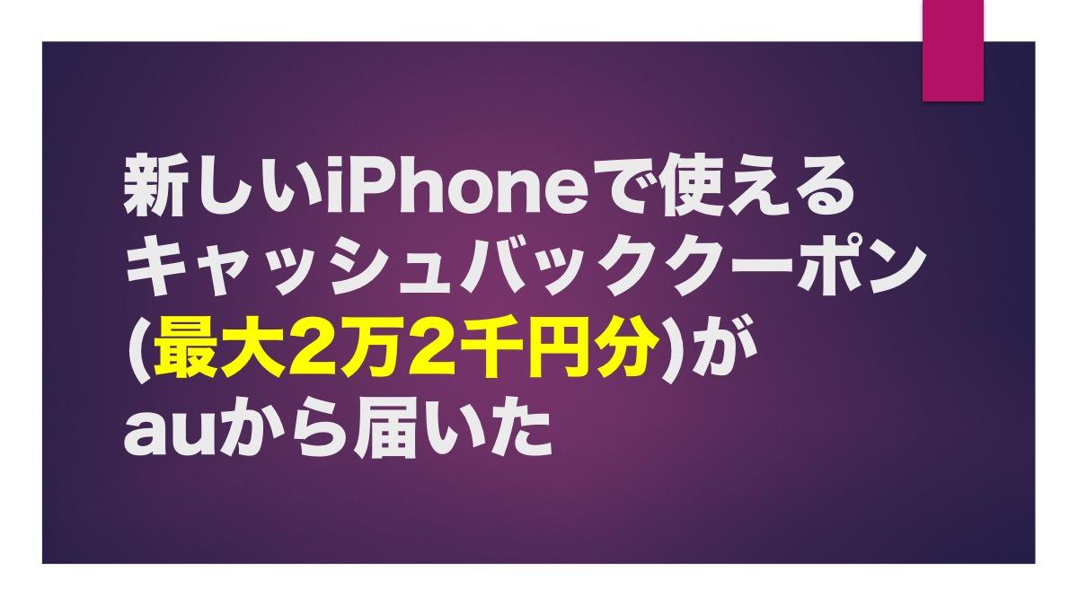 新しいiPhoneで使えるキャッシュバッククーポン(最大2万2千円分)がauから届いた