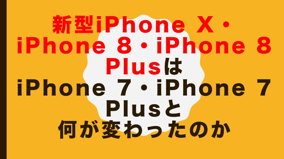 新型iPhone X・iPhone 8・iPhone 8 PlusはiPhone 7・iPhone 7 Plusと何が変わったのか