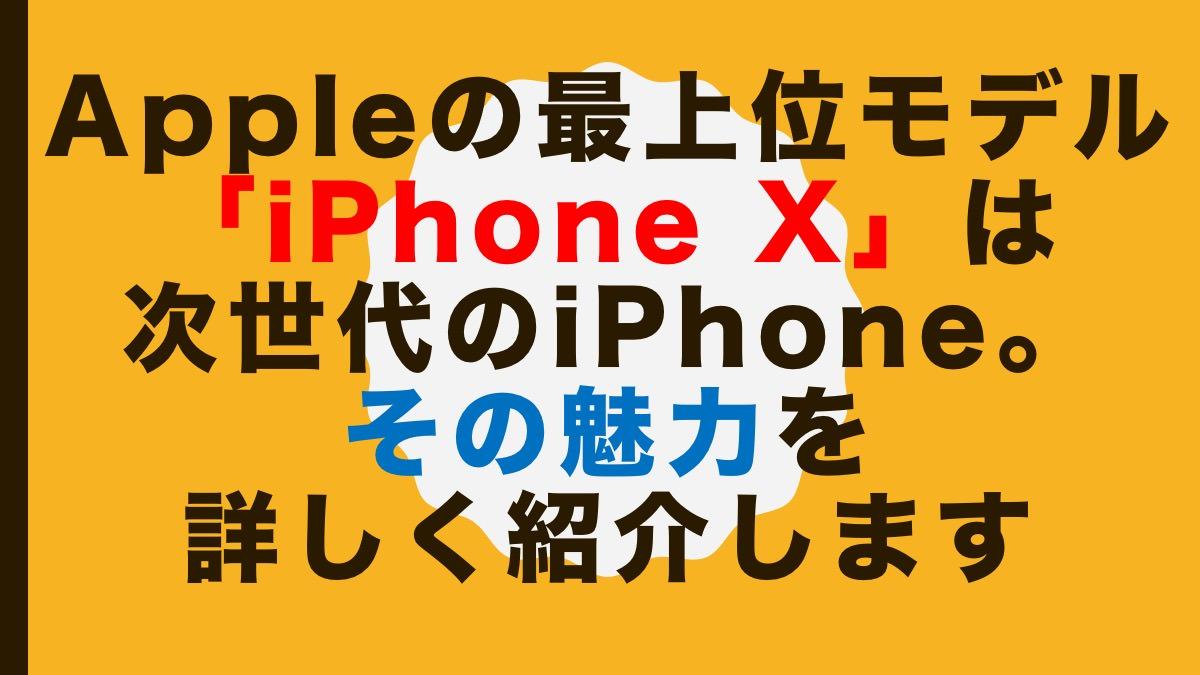 Appleの最上位モデル「iPhone X」は次世代のiPhone。その魅力を詳しく紹介します