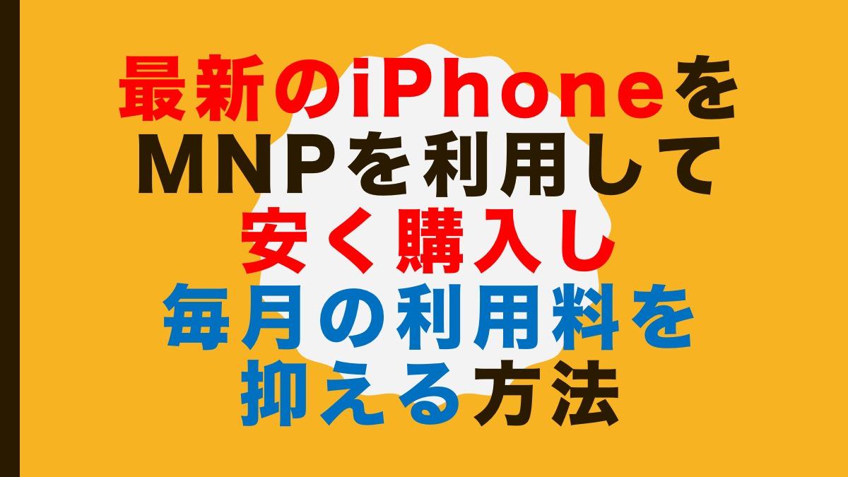 最新のiPhoneをMNPを利用して安く購入し毎月の利用料を抑える方法