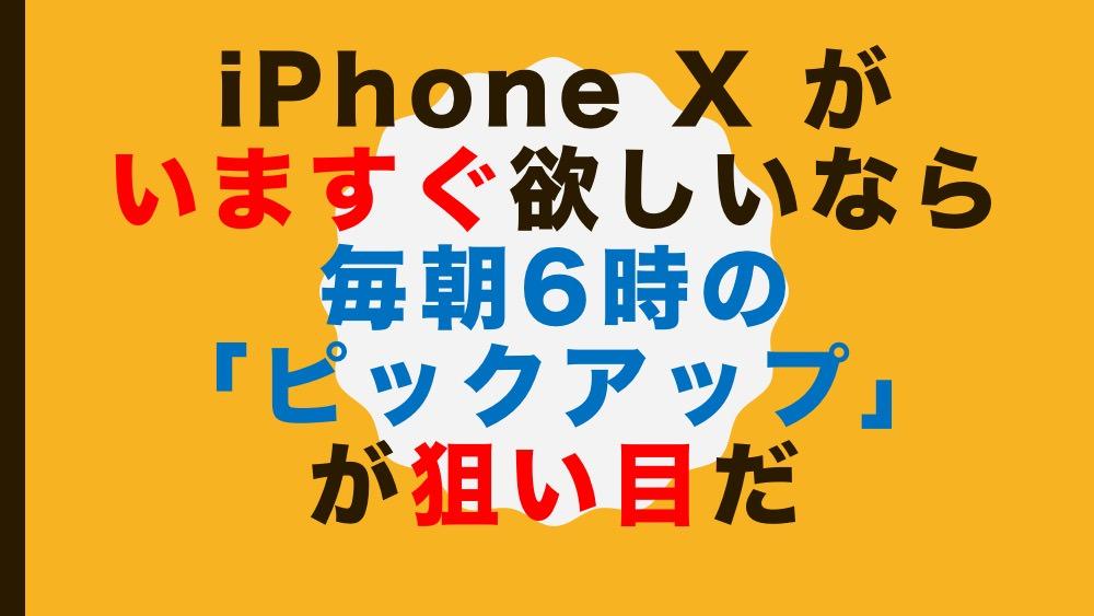 iPhone X がいますぐ欲しいなら毎朝6時の「ピックアップ」が狙い目だ
