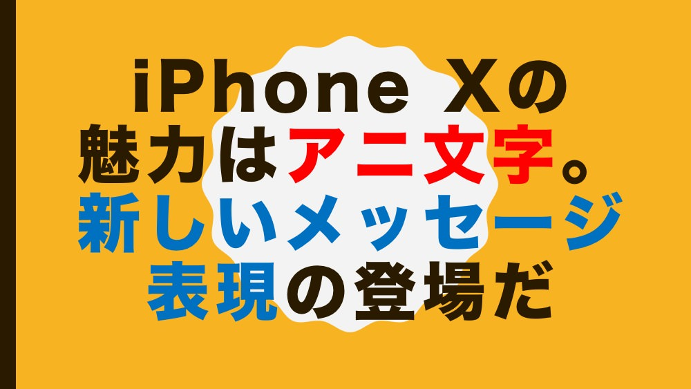 iPhone Xの魅力はアニ文字。新しいメッセージ表現の登場だ