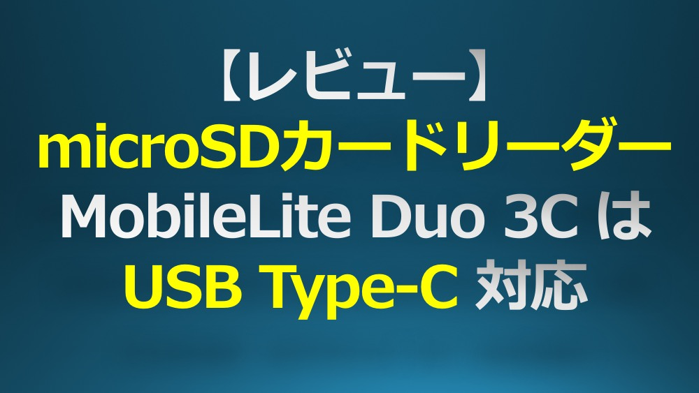 【レビュー】microSDカードリーダー「MobileLite Duo 3C」はUSB Type-C対応