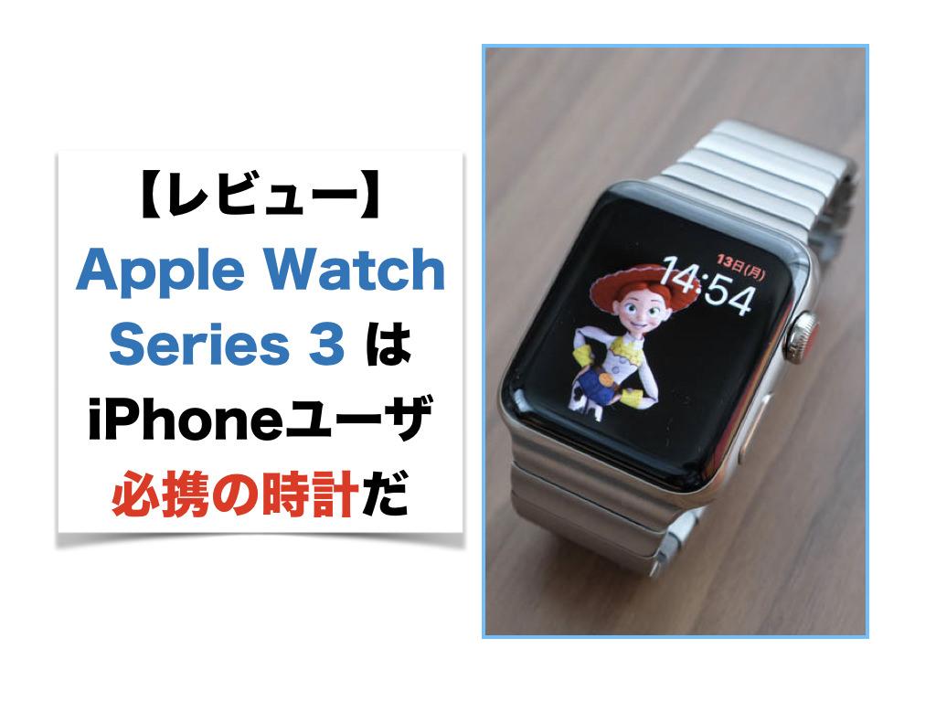 【レビュー】Apple Watch Series 3 はiPhoneユーザ必携の時計だ