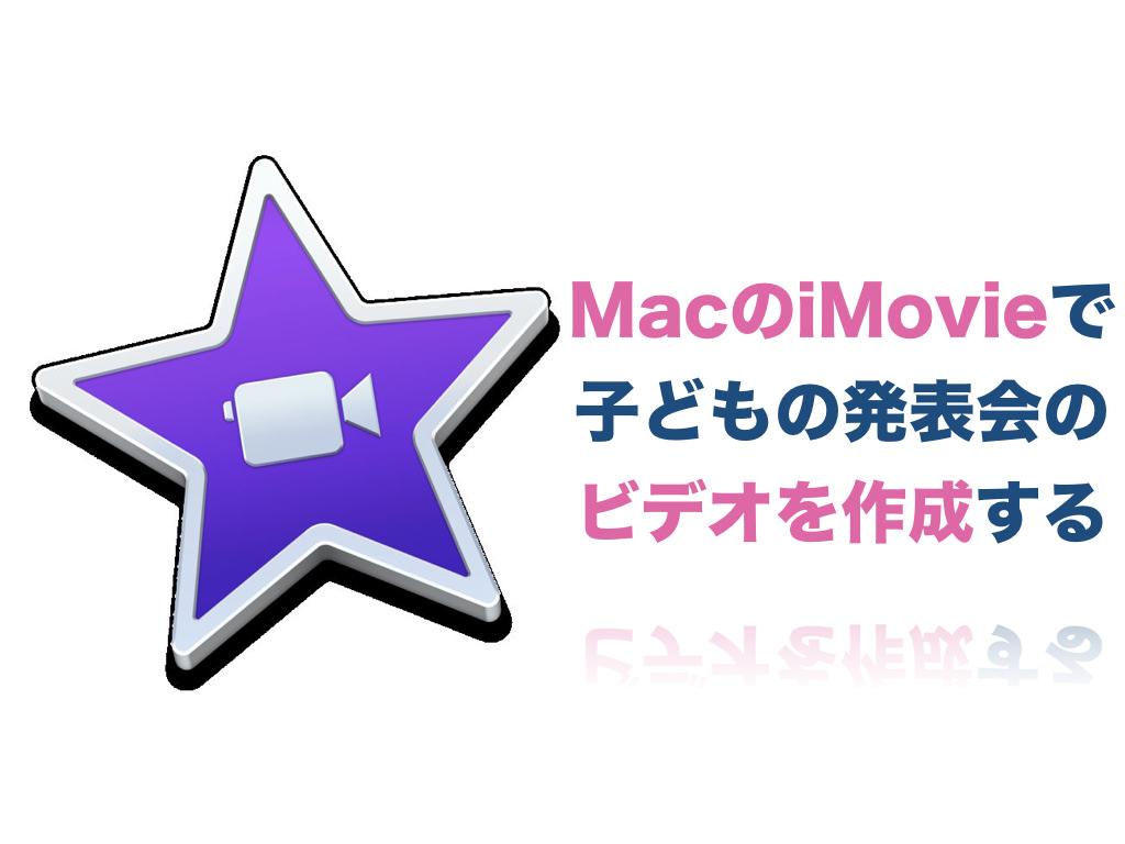 MacのiMovieで子どもの発表会のビデオを作成する