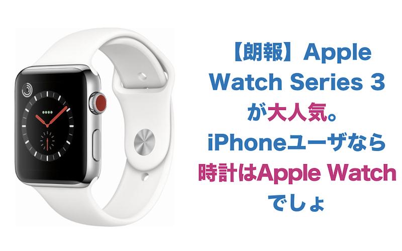 【朗報】Apple Watch Series 3  が大人気。iPhoneユーザなら時計はApple Watchでしょ