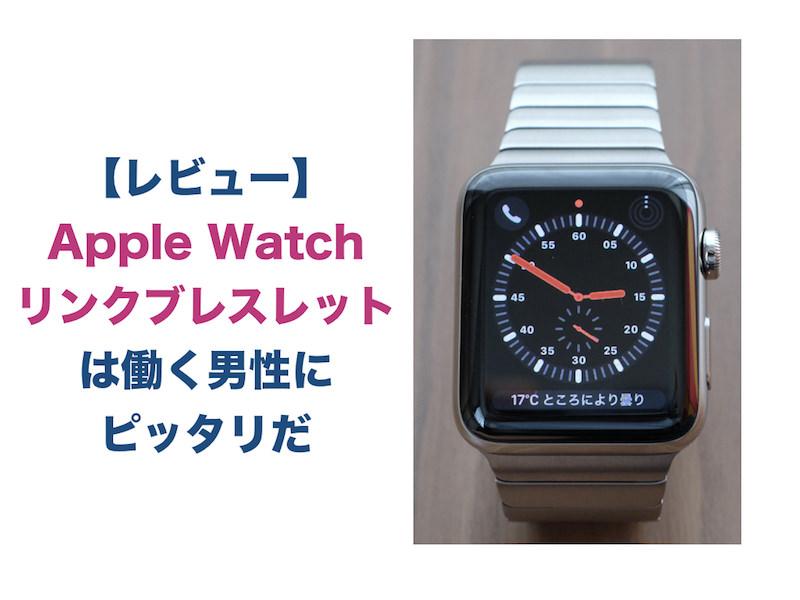 【レビュー】Apple Watch リンクブレスレットは働く男性にピッタリだ