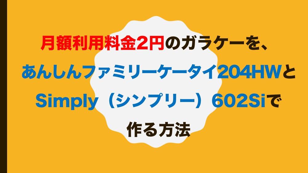 月額利用料金2円のガラケーを、あんしんファミリーケータイ204HWとSimply(シンプリー)602Siで作る方法