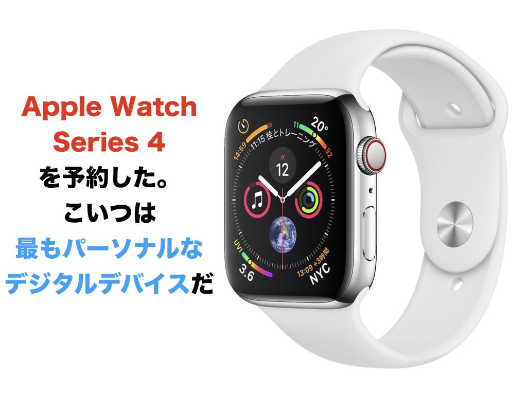 Apple Watch Series 4を予約した。こいつは最もパーソナルなデジタルデバイスだ