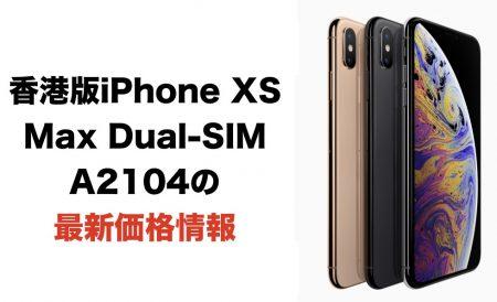 香港版iPhone XS Max Dual-SIM A2104の最新価格情報(2019年3月9日更新)