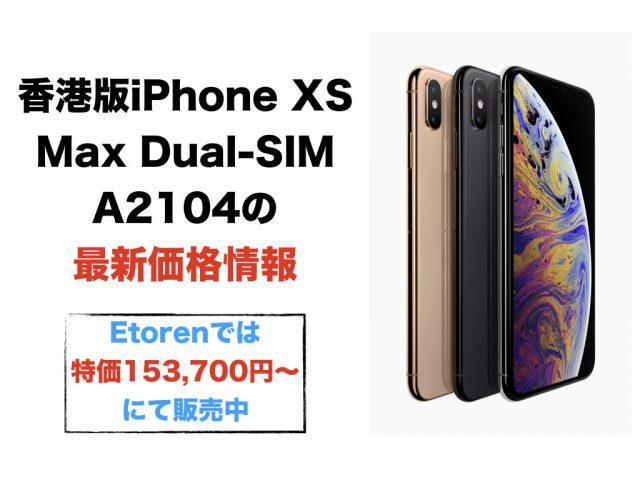 香港版iPhone XS Max Dual-SIM A2104の最新価格情報(Etorenでは特価153,700円〜にて販売中)