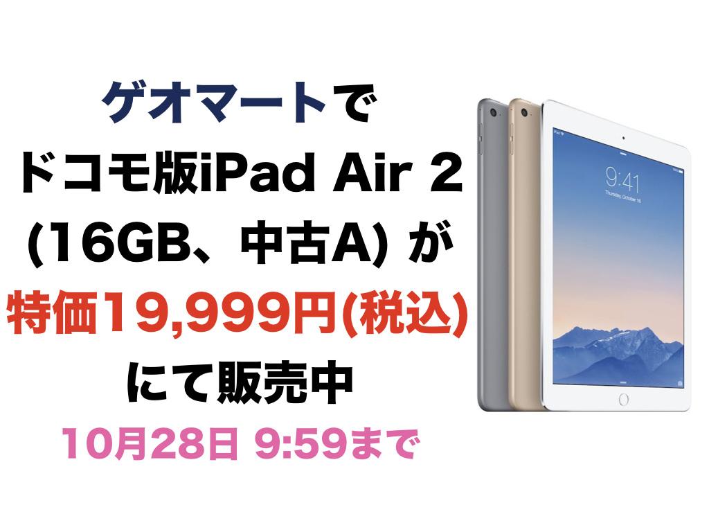 ドコモ版iPad Air 2(16GB、中古A) が特価19,999円(税込) にて販売中(28日 9:59まで)