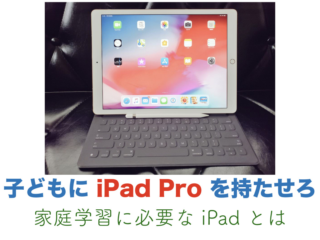 子どもに iPad Pro を持たせろ(家庭学習に必要な iPad とは)