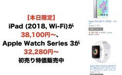 【本日限定】iPad (2018, Wi-Fi)が38,100円〜、Apple Watch Series 3が32,280円〜初売り特価販売中