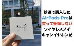 秒速で購入したAirPods Proは買って後悔しないワイヤレスノイキャンイヤホンだ