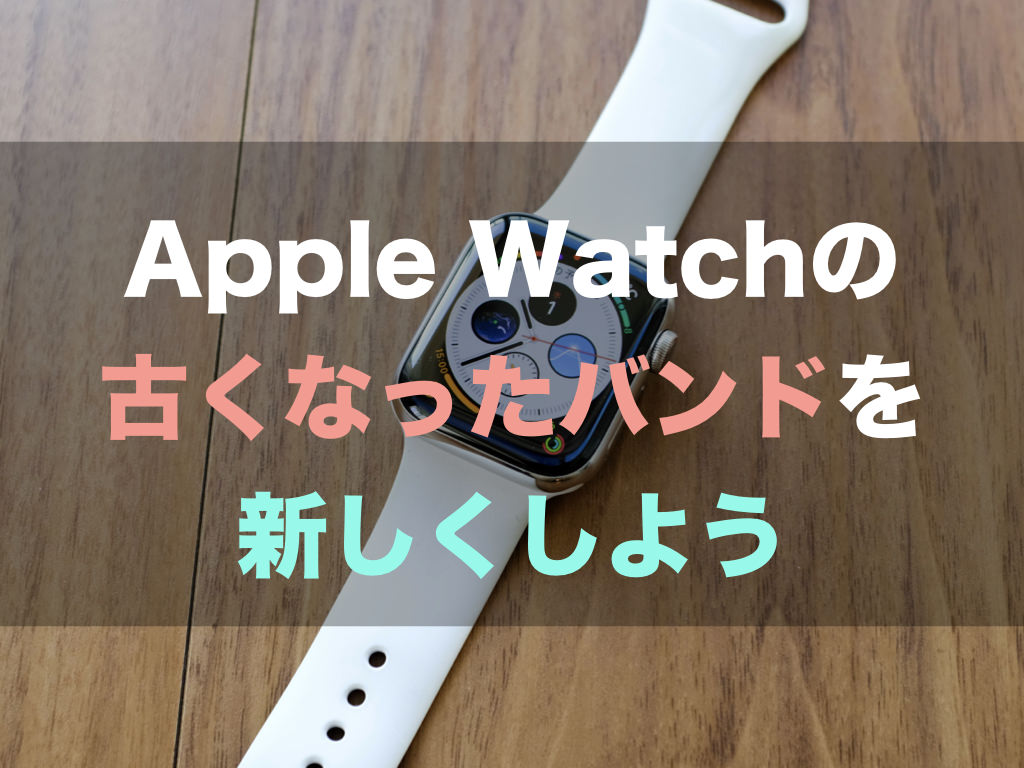 Apple Watchの古くなったバンドを新しくしよう