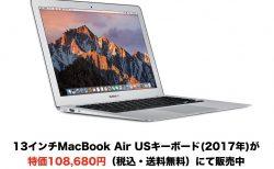 13インチMacBook Air USキーボード(2017年)が特価108,680円(税込・送料無料)にて販売中【数量限定】
